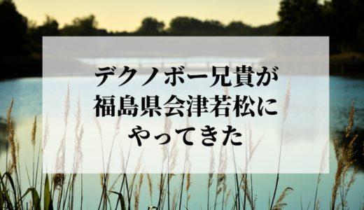 デクノボー兄貴が福島県会津若松市にやってきた