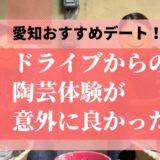 【愛知おすすめデート】ドライブからの陶芸体験が意外に良い!